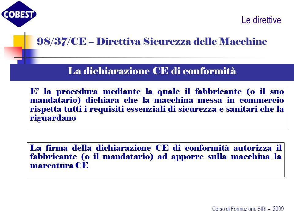 Le direttive 98/37/CE – Direttiva Sicurezza delle Macchine E la procedura mediante la quale il fabbricante (o il suo mandatario) dichiara che la macchina messa in commercio rispetta tutti i requisiti essenziali di sicurezza e sanitari che la riguardano La firma della dichiarazione CE di conformità autorizza il fabbricante (o il mandatario) ad apporre sulla macchina la marcatura CE La dichiarazione CE di conformità Corso di Formazione SIRI – 2009