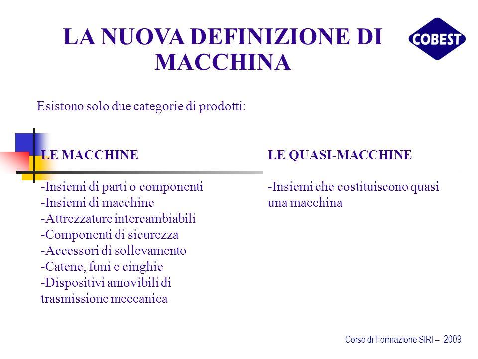 Esistono solo due categorie di prodotti: LA NUOVA DEFINIZIONE DI MACCHINA LE QUASI-MACCHINE -Insiemi che costituiscono quasi una macchina LE MACCHINE -Insiemi di parti o componenti -Insiemi di macchine -Attrezzature intercambiabili -Componenti di sicurezza -Accessori di sollevamento -Catene, funi e cinghie -Dispositivi amovibili di trasmissione meccanica Corso di Formazione SIRI – 2009