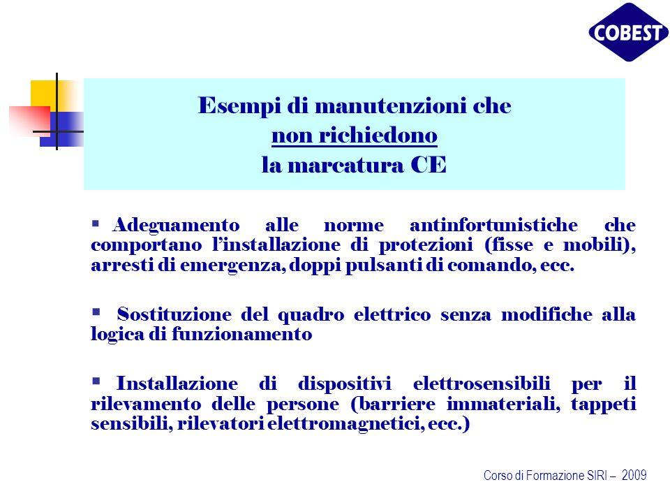 Esempi di manutenzioni che non richiedono la marcatura CE Adeguamento alle norme antinfortunistiche che comportano linstallazione di protezioni (fisse e mobili), arresti di emergenza, doppi pulsanti di comando, ecc.