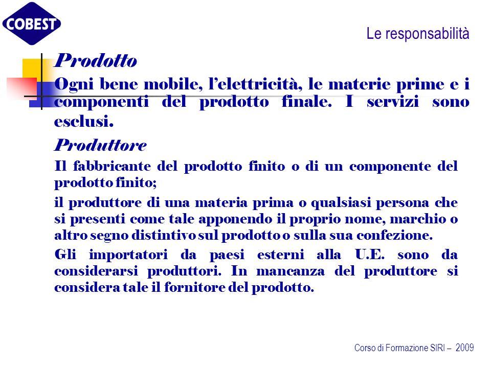 Le responsabilità La responsabilità nella direttiva 2001/95/CEE Sicurezza Generale dei prodotti recepita con DLgs 172/2004 (esclusi i prodotti alimentari) Si applica ai prodotti: Non disciplinati dalle direttive del nuovo approccio o da altre direttive comunitarie Nuovi di seconda mano o rimessi a nuovo destinati ai consumatori o suscettibili di essere utilizzati dai consumatori Forniti nellambito di unattività commerciale I produttori: Sono tenuti ad immettere sul mercato solo prodotti sicuri Devono fornire al consumatore tutte le informazioni che gli consentano di valutare i rischi relativi al prodotto Devono adottare misure proporzionali alle caratteristiche del prodotto per consentire lindividuazione dei pericoli connessi al suo uso (identificazione del prodotto).