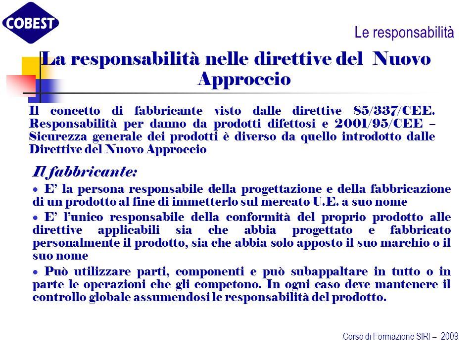Le responsabilità Il fabbricante: ha la responsabilità di progettare e fabbricare il prodotto nel rispetto dei Requisiti Essenziali fissati dalle direttive e di eseguire la valutazione della conformità nelle forme prestabilite deve prendere tutti i provvedimenti previsti per garantire la conformità dei prodotti, per apporre la marcatura CE, per preparare la documentazione tecnica e la dichiarazione di conformità CE deve sottoporre il suo prodotto qualora la direttiva lo preveda, alla valutazione di un Organismo Notificato deve apportare i suoi dati identificativi sul prodotto Corso di Formazione SIRI – 2009