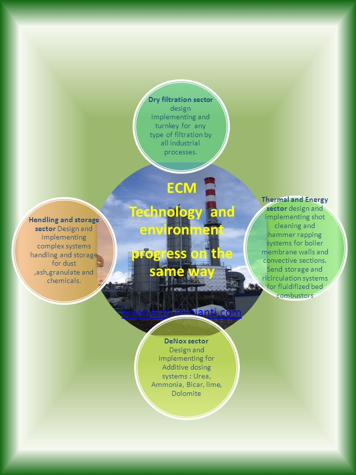 ECM Technology and environment progress on the same way www.ecm-impianti.com Dry filtration sector design implementing and turnkey for any type of fil