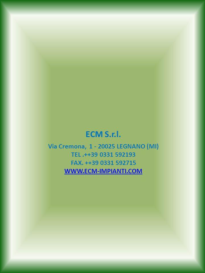 Via Cremona, 1 - 20025 LEGNANO (MI) TEL.++39 0331 592193 FAX. ++39 0331 592715 WWW.ECM-IMPIANTI.COM WWW.ECM-IMPIANTI.COM ECM S.r.l.