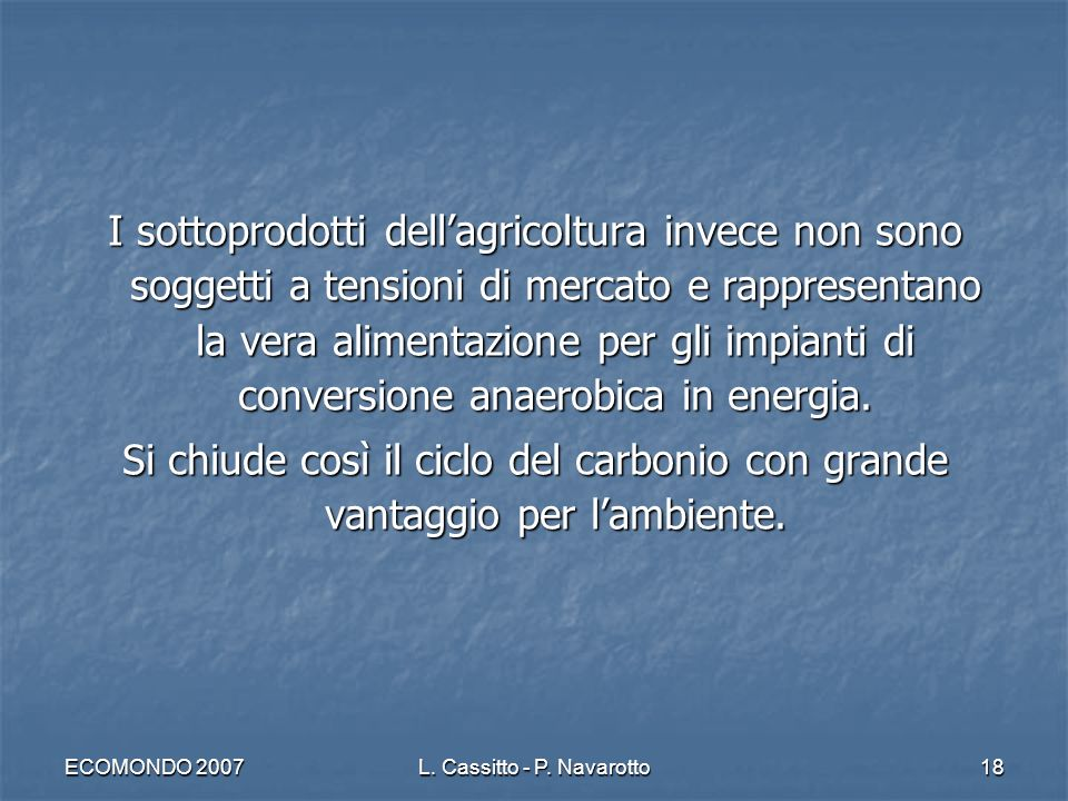 ECOMONDO 2007L. Cassitto - P. Navarotto18 I sottoprodotti dellagricoltura invece non sono soggetti a tensioni di mercato e rappresentano la vera alime