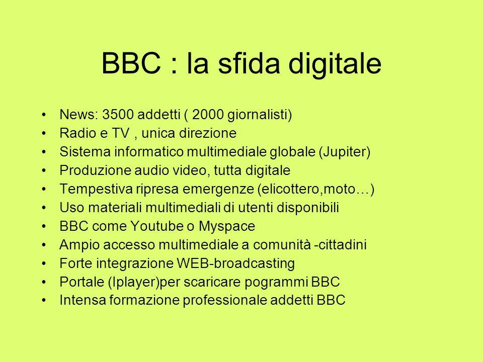BBC : la sfida digitale News: 3500 addetti ( 2000 giornalisti) Radio e TV, unica direzione Sistema informatico multimediale globale (Jupiter) Produzio