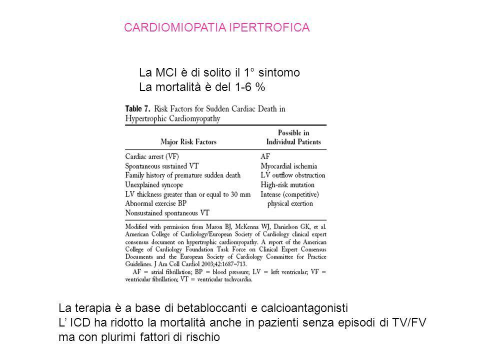 CARDIOMIOPATIA IPERTROFICA La MCI è di solito il 1° sintomo La mortalità è del 1-6 % La terapia è a base di betabloccanti e calcioantagonisti L ICD ha ridotto la mortalità anche in pazienti senza episodi di TV/FV ma con plurimi fattori di rischio
