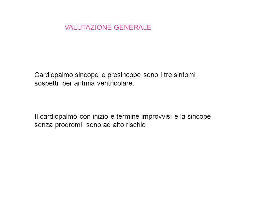 VALUTAZIONE GENERALE Cardiopalmo,sincope e presincope sono i tre sintomi sospetti per aritmia ventricolare. Il cardiopalmo con inizio e termine improv