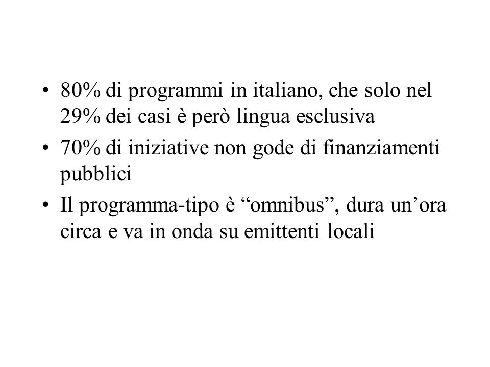 80% di programmi in italiano, che solo nel 29% dei casi è però lingua esclusiva 70% di iniziative non gode di finanziamenti pubblici Il programma-tipo è omnibus, dura unora circa e va in onda su emittenti locali