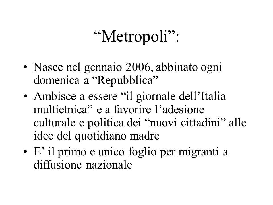 Metropoli: Nasce nel gennaio 2006, abbinato ogni domenica a Repubblica Ambisce a essere il giornale dellItalia multietnica e a favorire ladesione cult