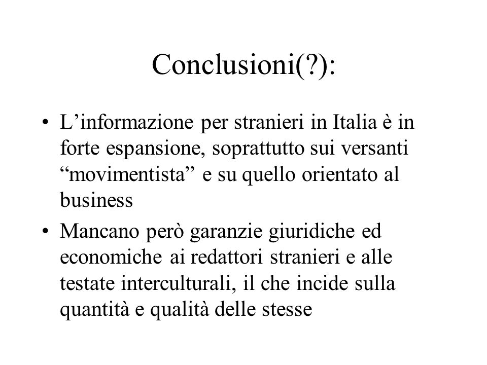Conclusioni(?): Linformazione per stranieri in Italia è in forte espansione, soprattutto sui versanti movimentista e su quello orientato al business Mancano però garanzie giuridiche ed economiche ai redattori stranieri e alle testate interculturali, il che incide sulla quantità e qualità delle stesse