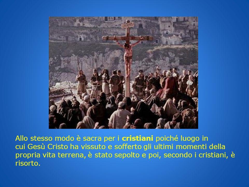 Allo stesso modo è sacra per i cristiani poiché luogo in cui Gesù Cristo ha vissuto e sofferto gli ultimi momenti della propria vita terrena, è stato