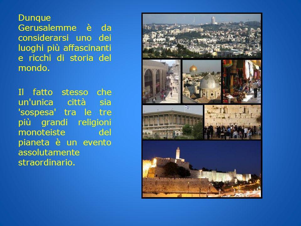 Dunque Gerusalemme è da considerarsi uno dei luoghi più affascinanti e ricchi di storia del mondo. Il fatto stesso che un'unica città sia 'sospesa' tr