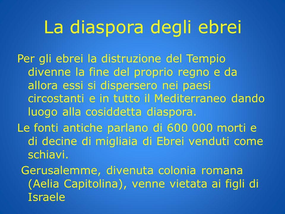 La diaspora degli ebrei Per gli ebrei la distruzione del Tempio divenne la fine del proprio regno e da allora essi si dispersero nei paesi circostanti