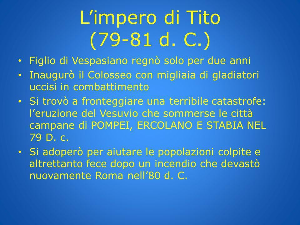 Limpero di Tito (79-81 d. C.) Figlio di Vespasiano regnò solo per due anni Inaugurò il Colosseo con migliaia di gladiatori uccisi in combattimento Si