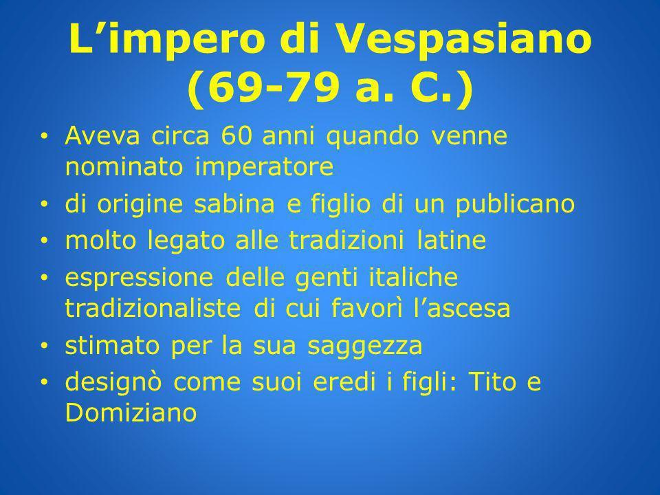 Limpero di Vespasiano (69-79 a. C.) Aveva circa 60 anni quando venne nominato imperatore di origine sabina e figlio di un publicano molto legato alle