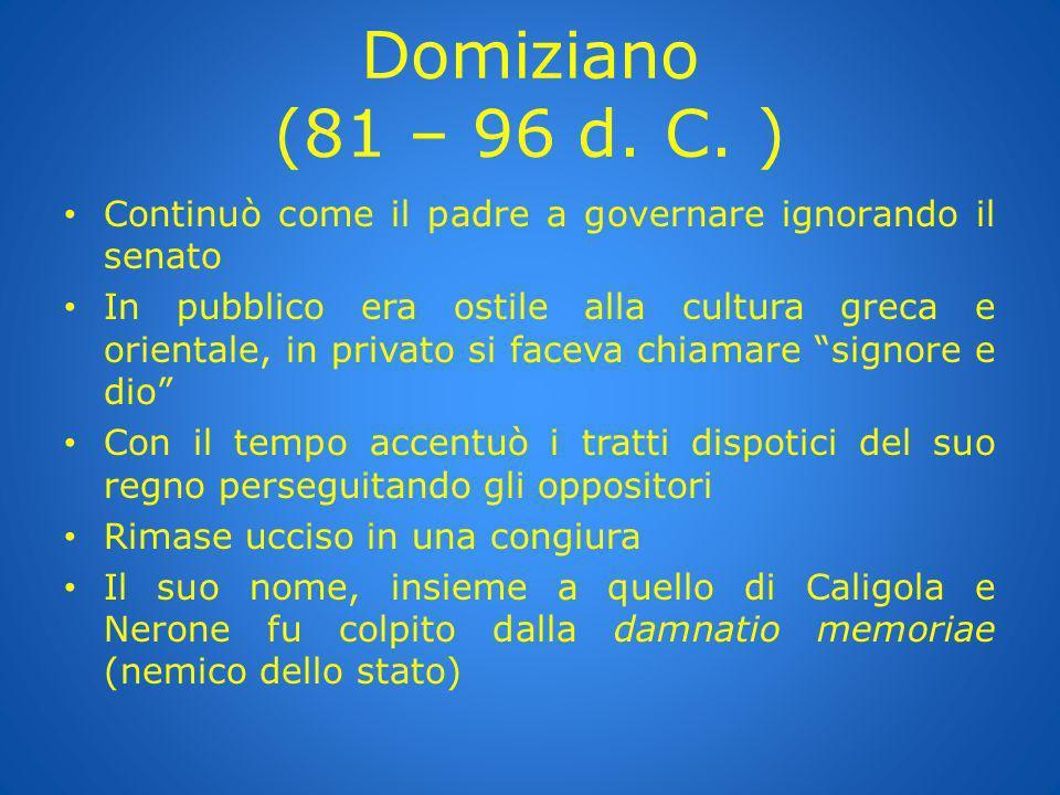Domiziano (81 – 96 d. C. ) Continuò come il padre a governare ignorando il senato In pubblico era ostile alla cultura greca e orientale, in privato si