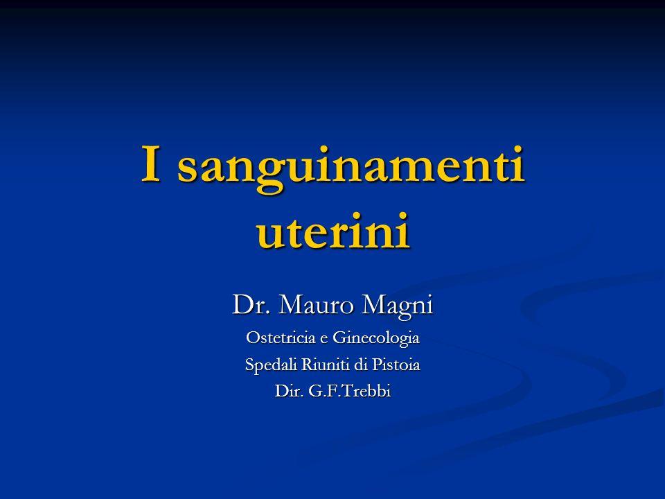 I sanguinamenti uterini Dr. Mauro Magni Ostetricia e Ginecologia Spedali Riuniti di Pistoia Dir. G.F.Trebbi