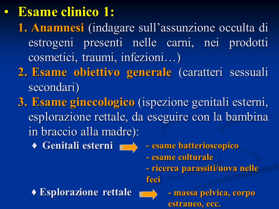 Esame clinico 1: Esame clinico 1: 1. Anamnesi (indagare sullassunzione occulta di estrogeni presenti nelle carni, nei prodotti cosmetici, traumi, infe
