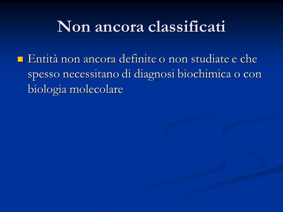 Non ancora classificati Entità non ancora definite o non studiate e che spesso necessitano di diagnosi biochimica o con biologia molecolare Entità non