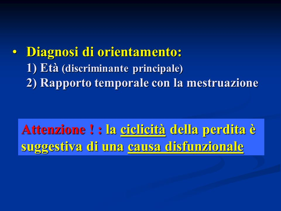 Diagnosi di orientamento: Diagnosi di orientamento: 1) Età (discriminante principale) 2) Rapporto temporale con la mestruazione Attenzione ! : la cicl