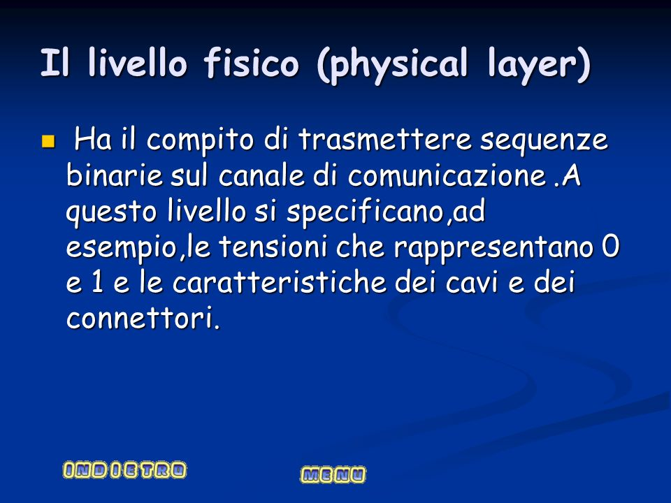 Il livello fisico (physical layer) Ha il compito di trasmettere sequenze binarie sul canale di comunicazione.A questo livello si specificano,ad esempi