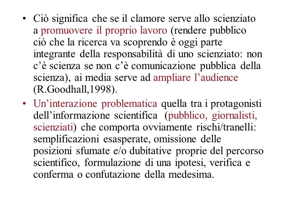 Ciò significa che se il clamore serve allo scienziato a promuovere il proprio lavoro (rendere pubblico ciò che la ricerca va scoprendo è oggi parte integrante della responsabilità di uno scienziato: non cè scienza se non cè comunicazione pubblica della scienza), ai media serve ad ampliare laudience (R.Goodhall,1998).