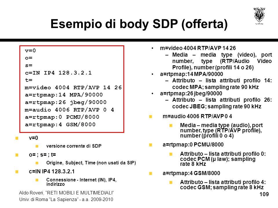 Aldo Roveri, RETI MOBILI E MULTIMEDIALI Univ. di Roma La Sapienza - a.a. 2009-2010 109 Esempio di body SDP (offerta) m=video 4004 RTP/AVP 14 26 –Media