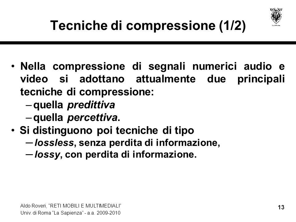 Aldo Roveri, RETI MOBILI E MULTIMEDIALI Univ. di Roma La Sapienza - a.a. 2009-2010 13 Tecniche di compressione (1/2) Nella compressione di segnali num
