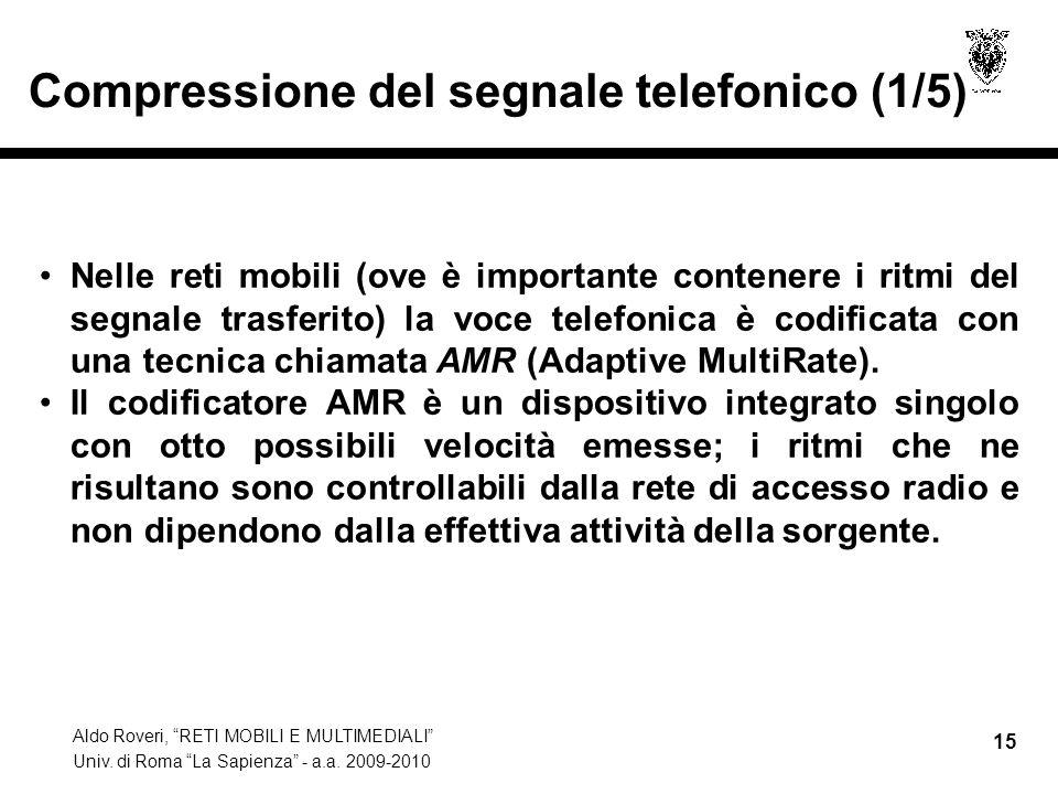 Aldo Roveri, RETI MOBILI E MULTIMEDIALI Univ. di Roma La Sapienza - a.a. 2009-2010 15 Compressione del segnale telefonico (1/5) Nelle reti mobili (ove