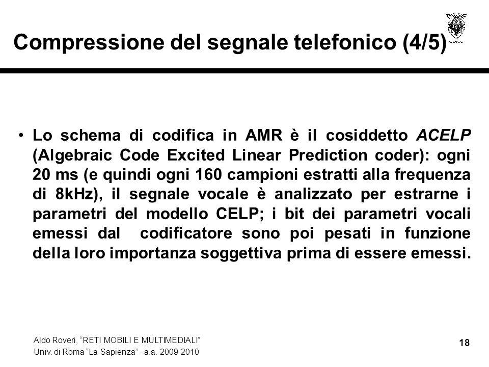 Aldo Roveri, RETI MOBILI E MULTIMEDIALI Univ. di Roma La Sapienza - a.a. 2009-2010 18 Compressione del segnale telefonico (4/5) Lo schema di codifica