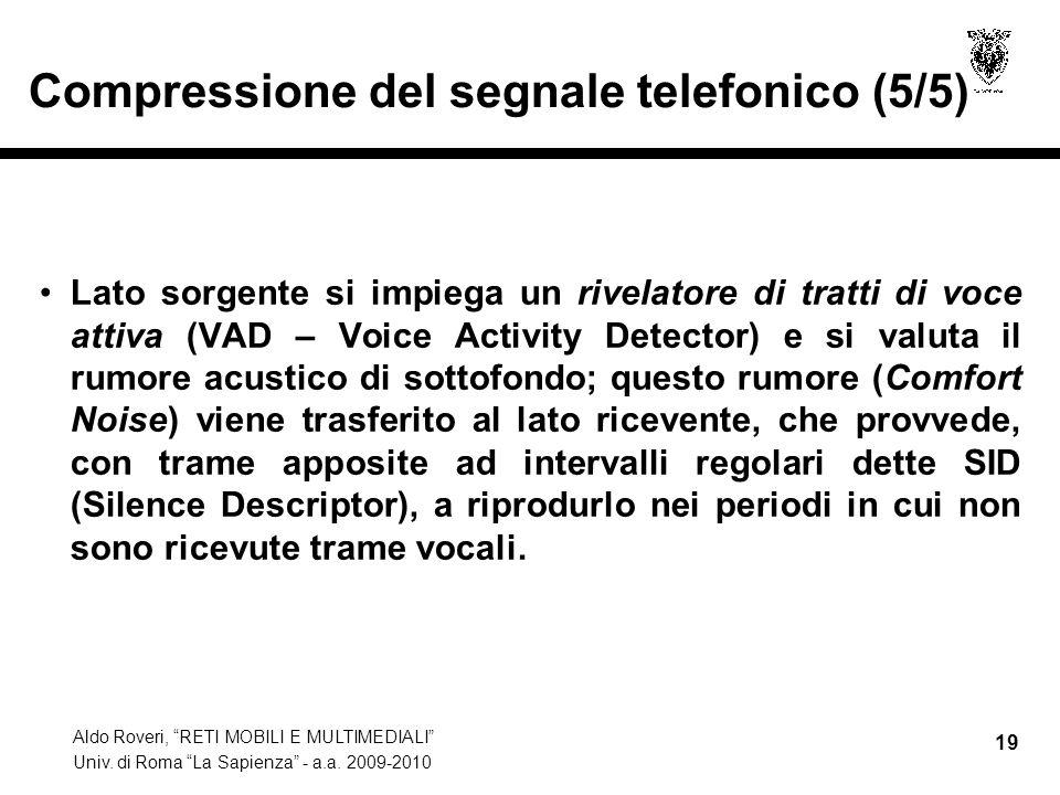 Aldo Roveri, RETI MOBILI E MULTIMEDIALI Univ. di Roma La Sapienza - a.a. 2009-2010 19 Compressione del segnale telefonico (5/5) Lato sorgente si impie