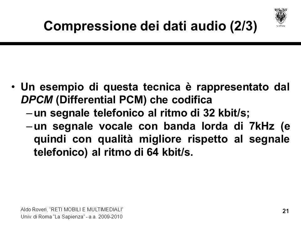 Aldo Roveri, RETI MOBILI E MULTIMEDIALI Univ. di Roma La Sapienza - a.a. 2009-2010 21 Compressione dei dati audio (2/3) Un esempio di questa tecnica è