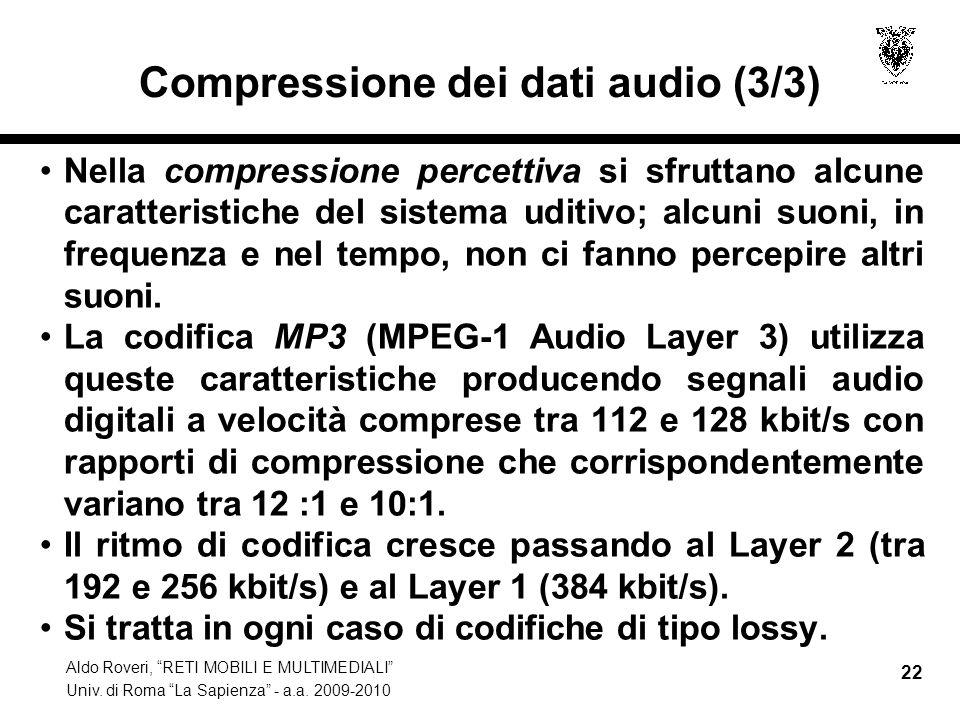 Aldo Roveri, RETI MOBILI E MULTIMEDIALI Univ. di Roma La Sapienza - a.a. 2009-2010 22 Compressione dei dati audio (3/3) Nella compressione percettiva