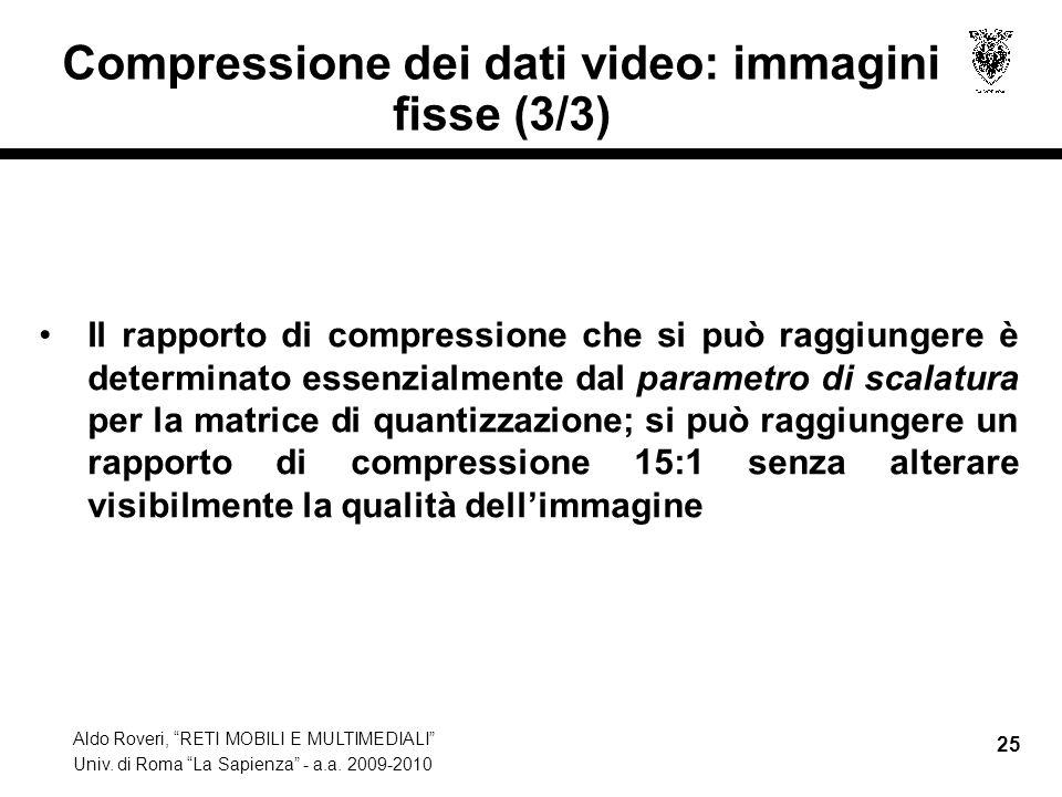 Aldo Roveri, RETI MOBILI E MULTIMEDIALI Univ. di Roma La Sapienza - a.a. 2009-2010 25 Compressione dei dati video: immagini fisse (3/3) Il rapporto di