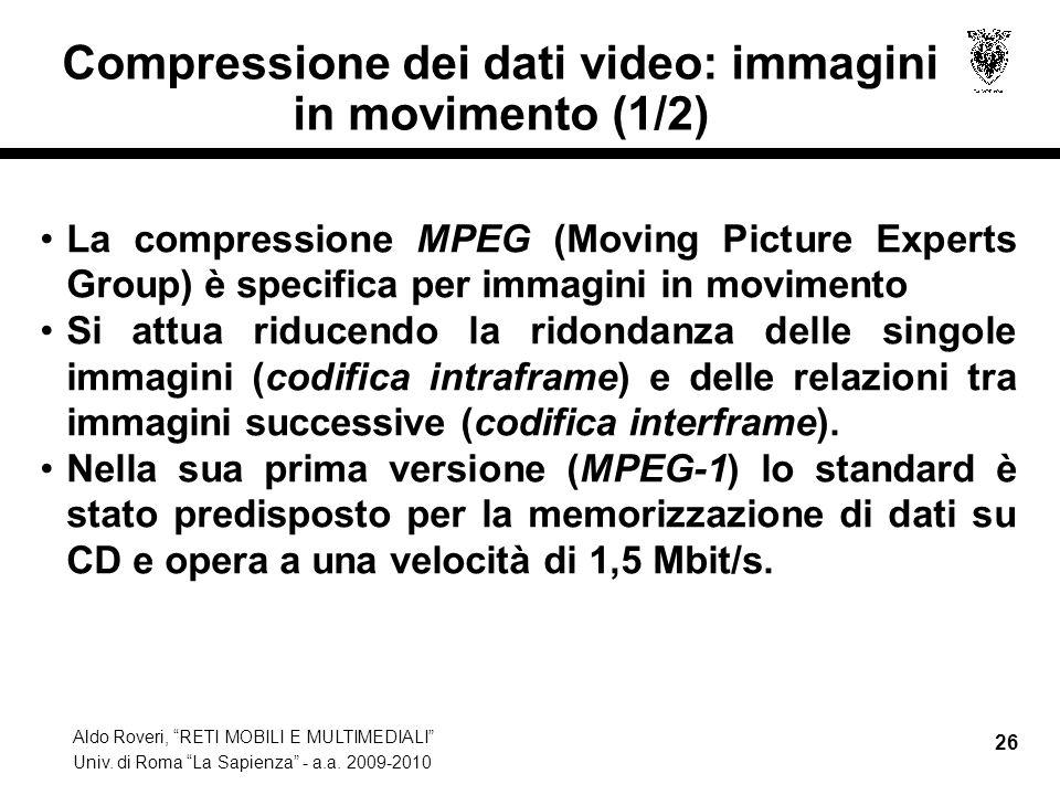 Aldo Roveri, RETI MOBILI E MULTIMEDIALI Univ. di Roma La Sapienza - a.a. 2009-2010 26 Compressione dei dati video: immagini in movimento (1/2) La comp