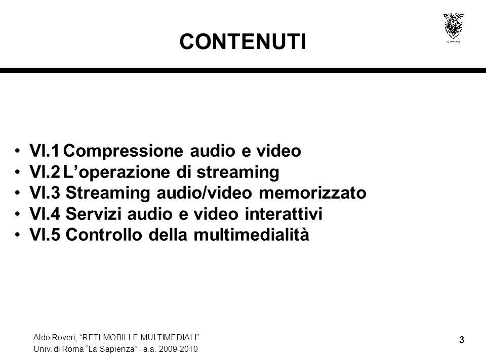Aldo Roveri, RETI MOBILI E MULTIMEDIALI Univ. di Roma La Sapienza - a.a. 2009-2010 3 CONTENUTI VI.1Compressione audio e video VI.2Loperazione di strea