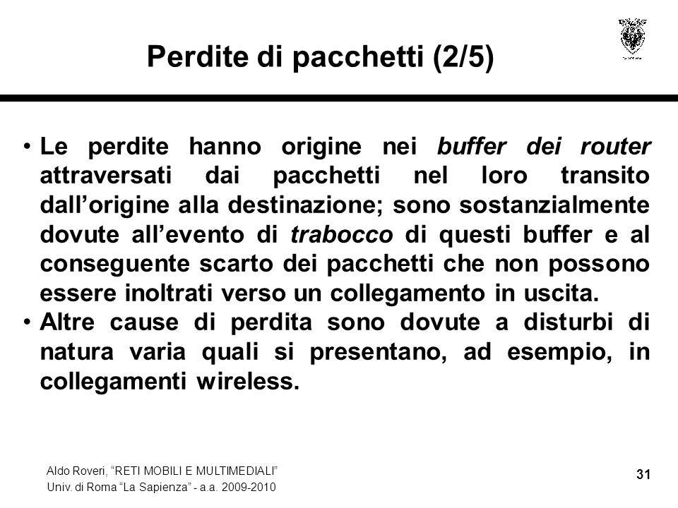 Aldo Roveri, RETI MOBILI E MULTIMEDIALI Univ. di Roma La Sapienza - a.a. 2009-2010 31 Perdite di pacchetti (2/5) Le perdite hanno origine nei buffer d