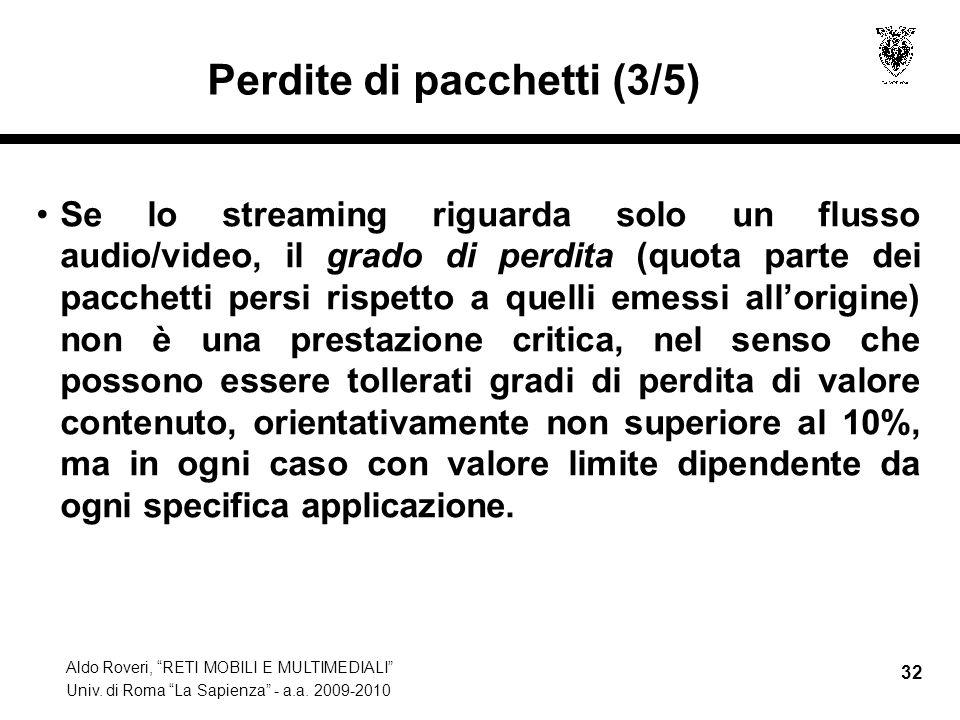Aldo Roveri, RETI MOBILI E MULTIMEDIALI Univ. di Roma La Sapienza - a.a. 2009-2010 32 Perdite di pacchetti (3/5) Se lo streaming riguarda solo un flus