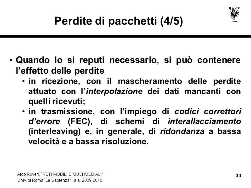 Aldo Roveri, RETI MOBILI E MULTIMEDIALI Univ. di Roma La Sapienza - a.a. 2009-2010 33 Perdite di pacchetti (4/5) Quando lo si reputi necessario, si pu