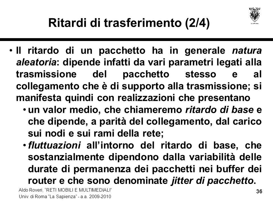 Aldo Roveri, RETI MOBILI E MULTIMEDIALI Univ. di Roma La Sapienza - a.a. 2009-2010 36 Ritardi di trasferimento (2/4) Il ritardo di un pacchetto ha in
