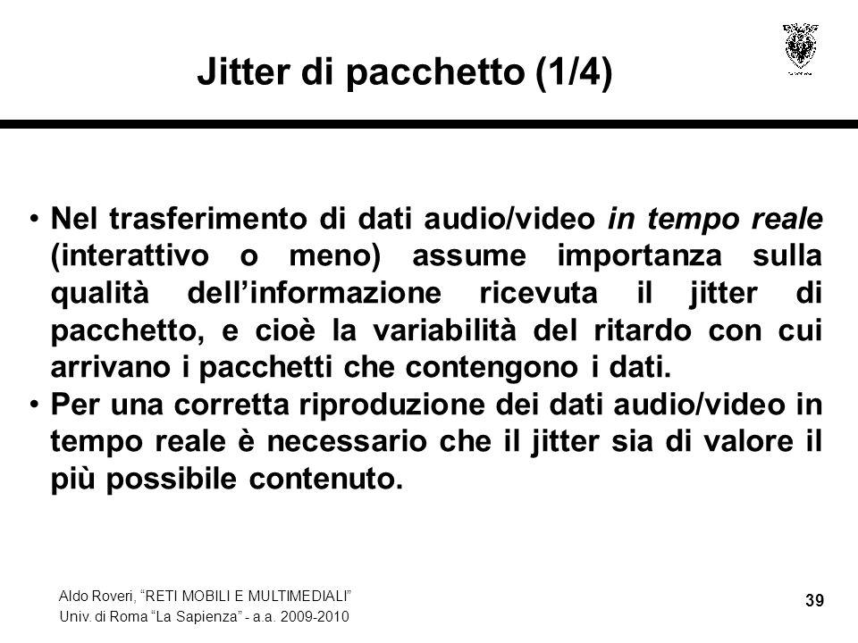 Aldo Roveri, RETI MOBILI E MULTIMEDIALI Univ. di Roma La Sapienza - a.a. 2009-2010 39 Jitter di pacchetto (1/4) Nel trasferimento di dati audio/video