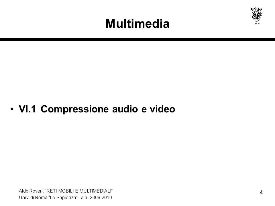 Aldo Roveri, RETI MOBILI E MULTIMEDIALI Univ. di Roma La Sapienza - a.a. 2009-2010 4 Multimedia VI.1 Compressione audio e video