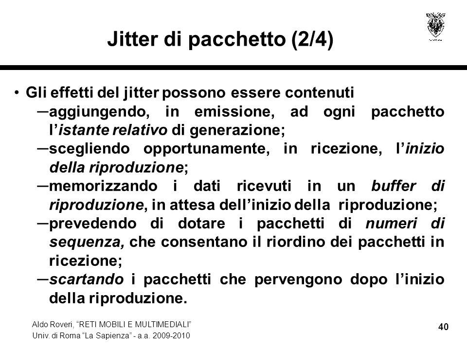 Aldo Roveri, RETI MOBILI E MULTIMEDIALI Univ. di Roma La Sapienza - a.a. 2009-2010 40 Jitter di pacchetto (2/4) Gli effetti del jitter possono essere