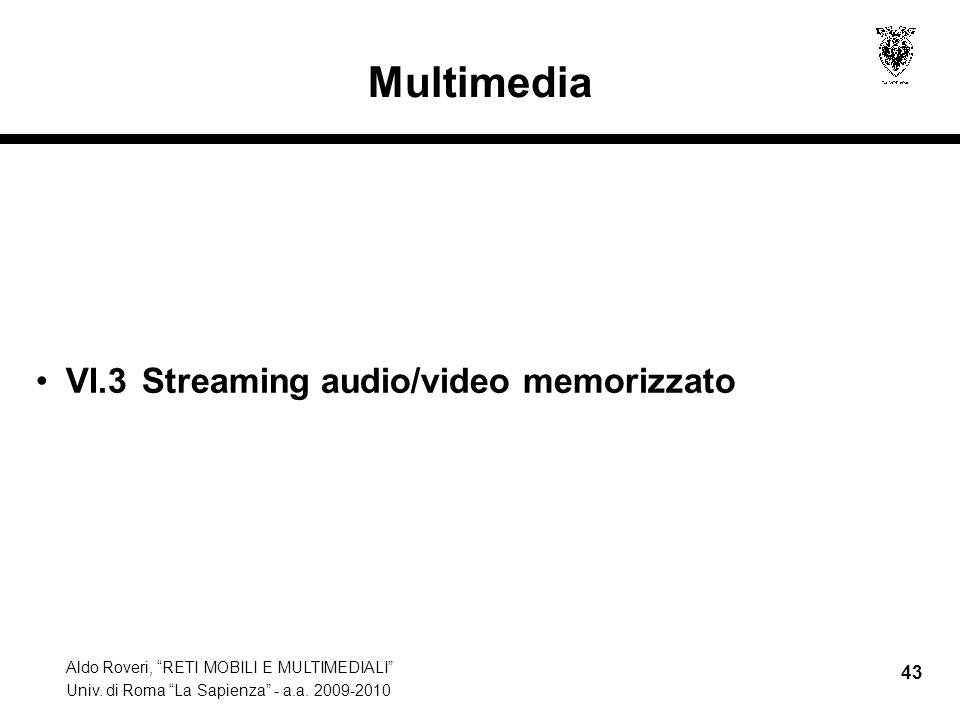 Aldo Roveri, RETI MOBILI E MULTIMEDIALI Univ. di Roma La Sapienza - a.a. 2009-2010 43 Multimedia VI.3 Streaming audio/video memorizzato