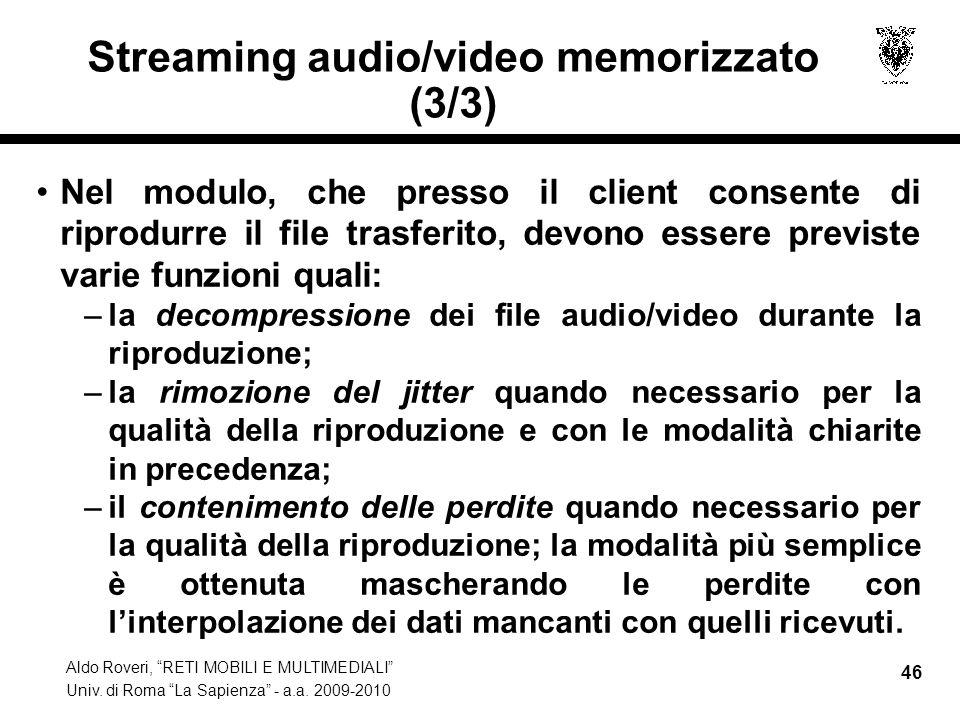 Aldo Roveri, RETI MOBILI E MULTIMEDIALI Univ. di Roma La Sapienza - a.a. 2009-2010 46 Streaming audio/video memorizzato (3/3) Nel modulo, che presso i