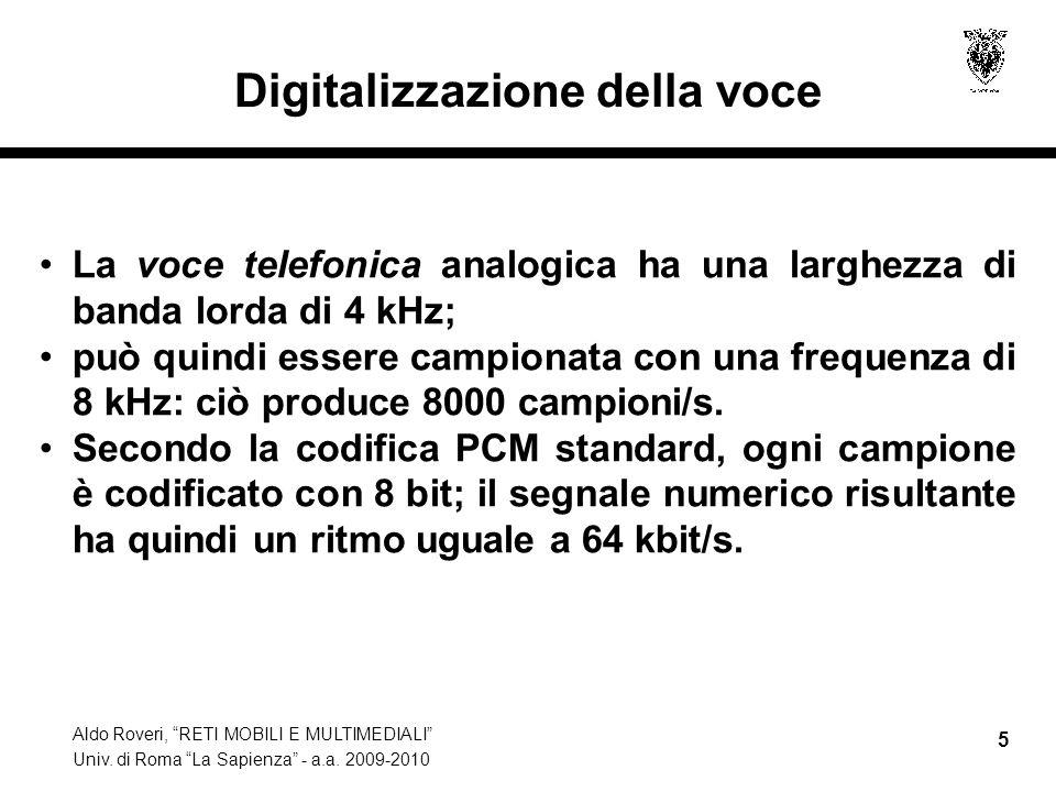 Aldo Roveri, RETI MOBILI E MULTIMEDIALI Univ. di Roma La Sapienza - a.a. 2009-2010 5 Digitalizzazione della voce La voce telefonica analogica ha una l