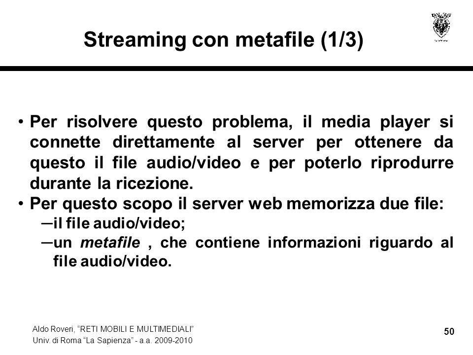 Aldo Roveri, RETI MOBILI E MULTIMEDIALI Univ. di Roma La Sapienza - a.a. 2009-2010 50 Streaming con metafile (1/3) Per risolvere questo problema, il m