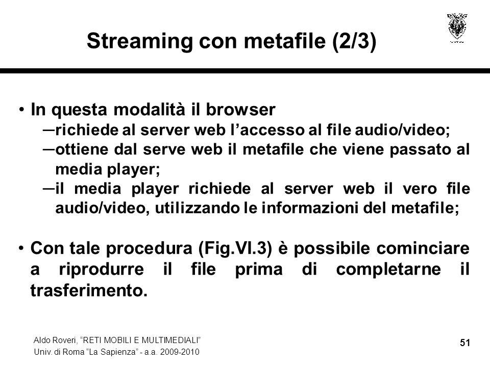 Aldo Roveri, RETI MOBILI E MULTIMEDIALI Univ. di Roma La Sapienza - a.a. 2009-2010 51 Streaming con metafile (2/3) In questa modalità il browser richi