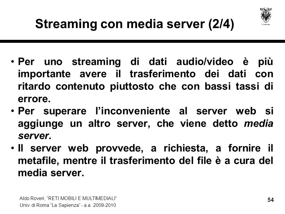 Aldo Roveri, RETI MOBILI E MULTIMEDIALI Univ. di Roma La Sapienza - a.a. 2009-2010 54 Streaming con media server (2/4) Per uno streaming di dati audio