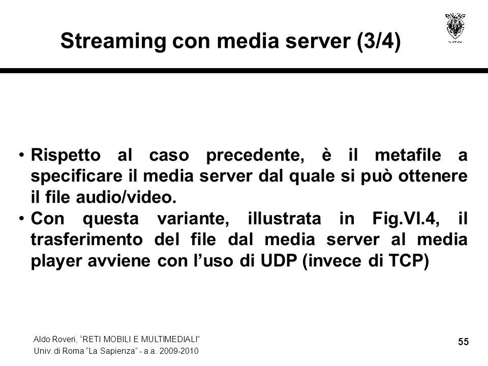 Aldo Roveri, RETI MOBILI E MULTIMEDIALI Univ. di Roma La Sapienza - a.a. 2009-2010 55 Streaming con media server (3/4) Rispetto al caso precedente, è